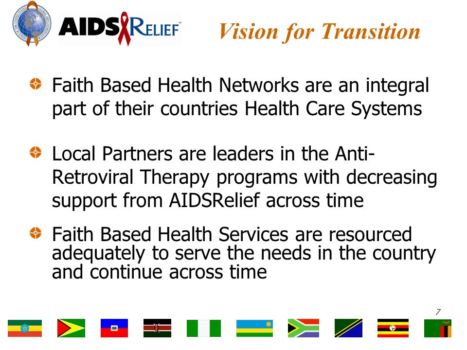Vision for Transition Faith Based Health Networks are an integral part of their countries Health Care Systems Local Partners are leaders in the Anti- Retroviral Therapy programs with decreasing support from AIDSRelief across time Faith Based Health Services are resourced adequately to serve the needs in the country and continue across time 7