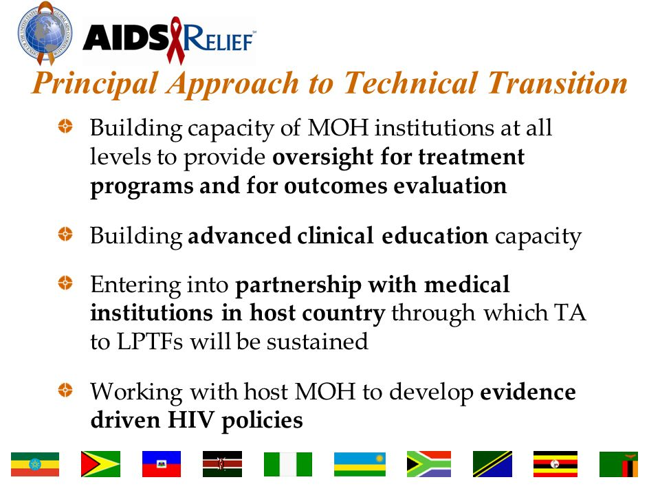 Principal Approach to Technical Transition Building capacity of MOH institutions at all levels to provide oversight for treatment programs and for outcomes evaluation Building advanced clinical education capacity Entering into partnership with medical institutions in host country through which TA to LPTFs will be sustained Working with host MOH to develop evidence driven HIV policies