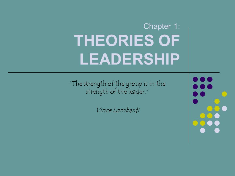 Chapter 1: THEORIES OF LEADERSHIP The strength of the group is in the strength of the leader. Vince Lombardi