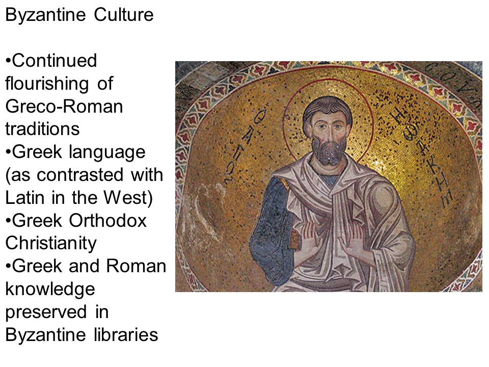 Byzantine Culture Continued flourishing of Greco-Roman traditions Greek language (as contrasted with Latin in the West) Greek Orthodox Christianity Greek and Roman knowledge preserved in Byzantine libraries