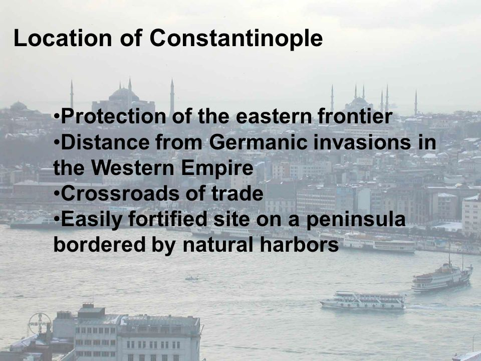 Location of Constantinople Protection of the eastern frontier Distance from Germanic invasions in the Western Empire Crossroads of trade Easily fortified site on a peninsula bordered by natural harbors