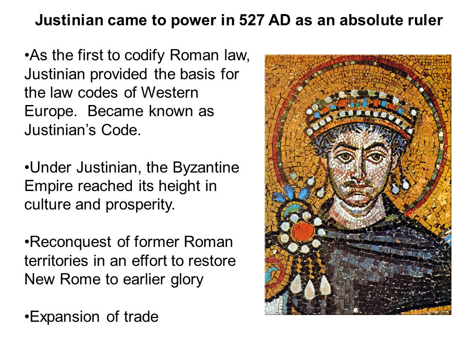 Justinian came to power in 527 AD as an absolute ruler As the first to codify Roman law, Justinian provided the basis for the law codes of Western Europe.