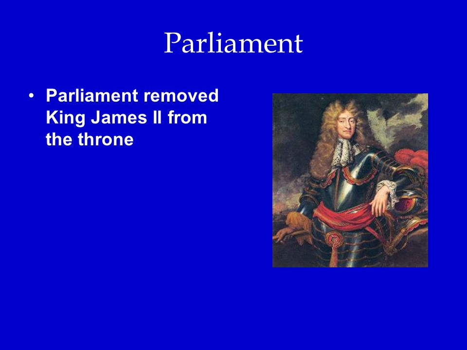 Parliament Parliament removed King James II from the throne