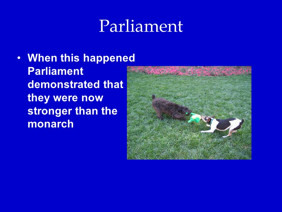 Parliament When this happened Parliament demonstrated that they were now stronger than the monarch