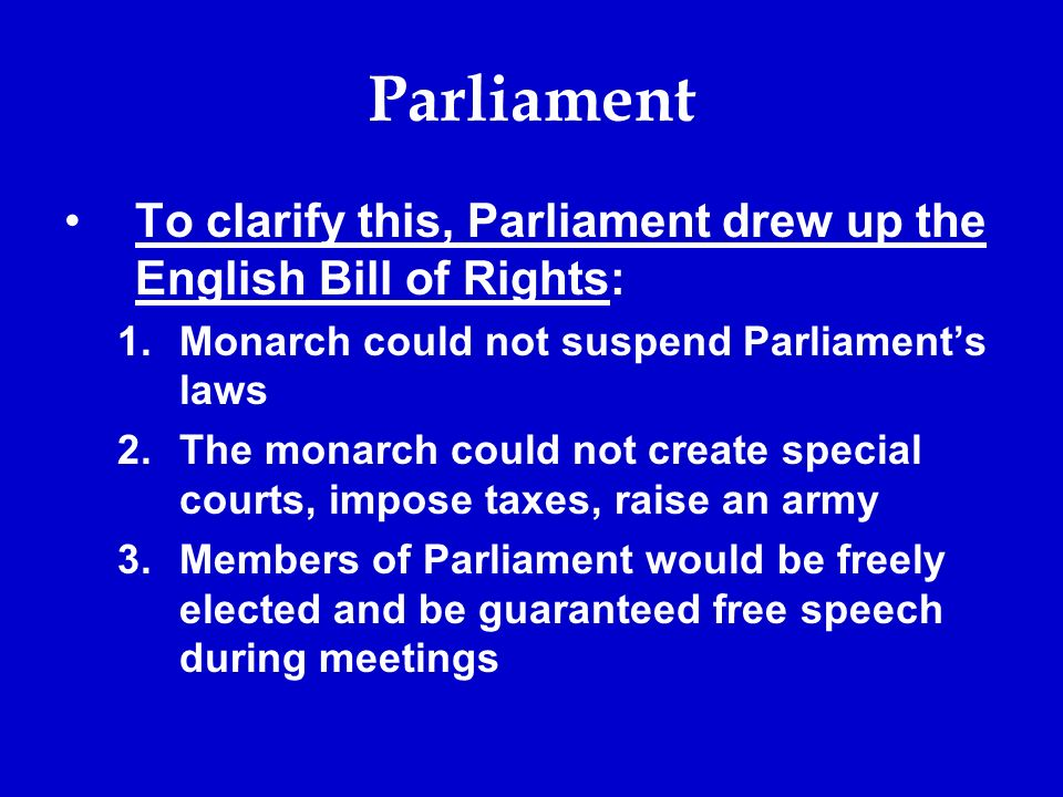 Parliament To clarify this, Parliament drew up the English Bill of Rights: 1.Monarch could not suspend Parliament's laws 2.The monarch could not create special courts, impose taxes, raise an army 3.Members of Parliament would be freely elected and be guaranteed free speech during meetings