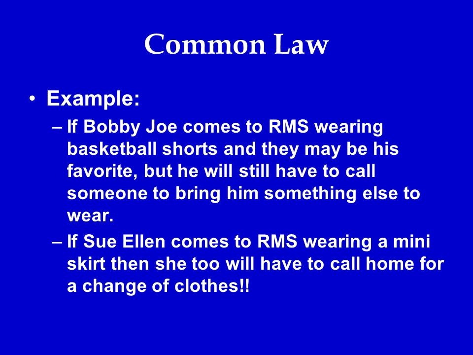 Common Law Example: –If Bobby Joe comes to RMS wearing basketball shorts and they may be his favorite, but he will still have to call someone to bring him something else to wear.