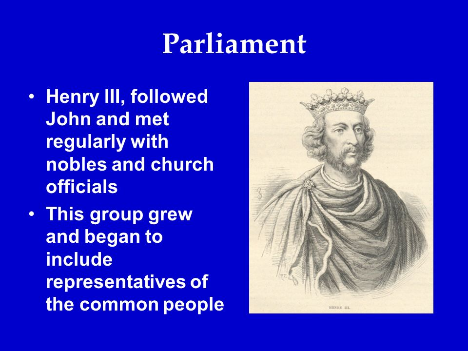 Parliament Henry III, followed John and met regularly with nobles and church officials This group grew and began to include representatives of the common people