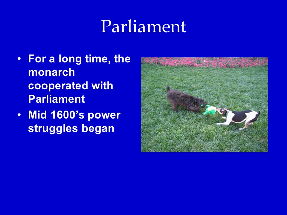 Parliament For a long time, the monarch cooperated with Parliament Mid 1600's power struggles began