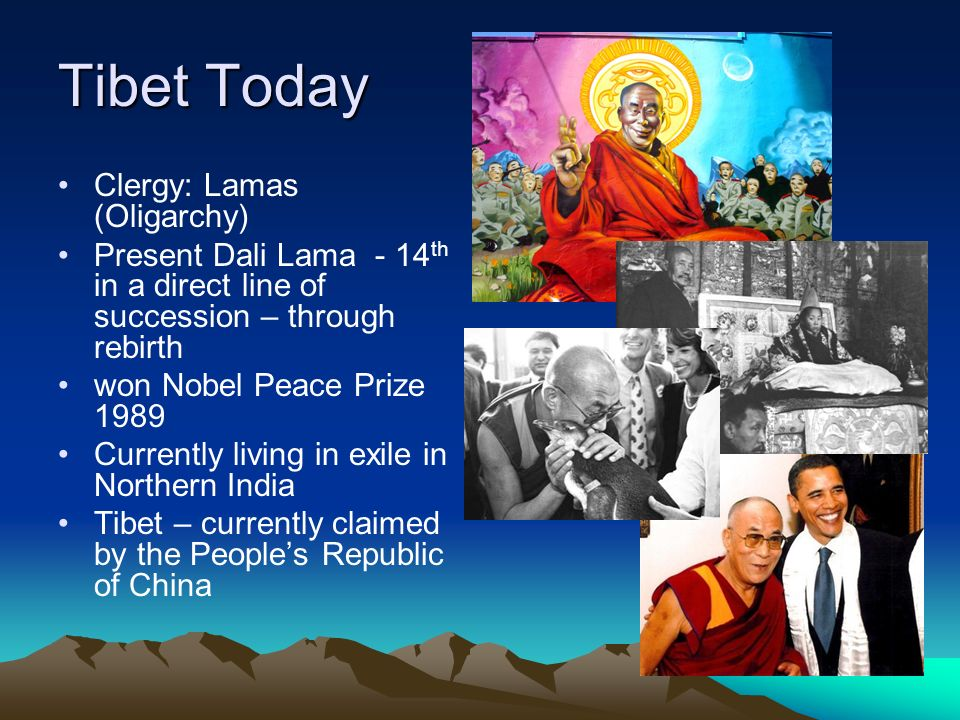 Tibet Today Clergy: Lamas (Oligarchy) Present Dali Lama - 14 th in a direct line of succession – through rebirth won Nobel Peace Prize 1989 Currently living in exile in Northern India Tibet – currently claimed by the People's Republic of China