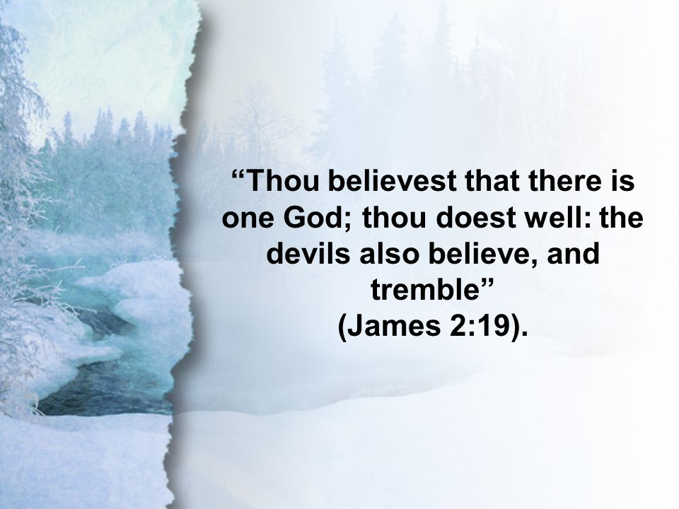 James 2:19 Thou believest that there is one God; thou doest well: the devils also believe, and tremble (James 2:19).