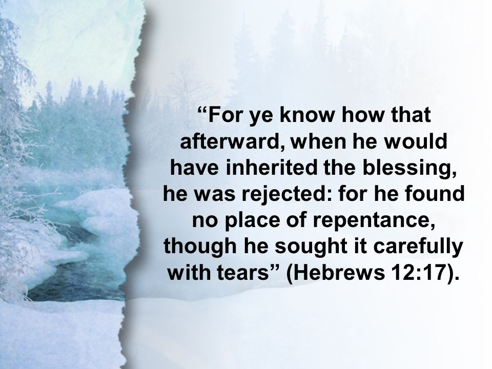 Hebrews 12:17 For ye know how that afterward, when he would have inherited the blessing, he was rejected: for he found no place of repentance, though he sought it carefully with tears (Hebrews 12:17).