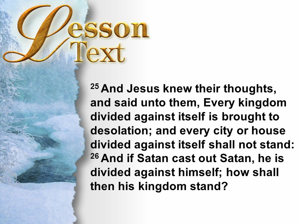 Lesson Text—Matthew 12:25-27 25 And Jesus knew their thoughts, and said unto them, Every kingdom divided against itself is brought to desolation; and every city or house divided against itself shall not stand: 26 And if Satan cast out Satan, he is divided against himself; how shall then his kingdom stand