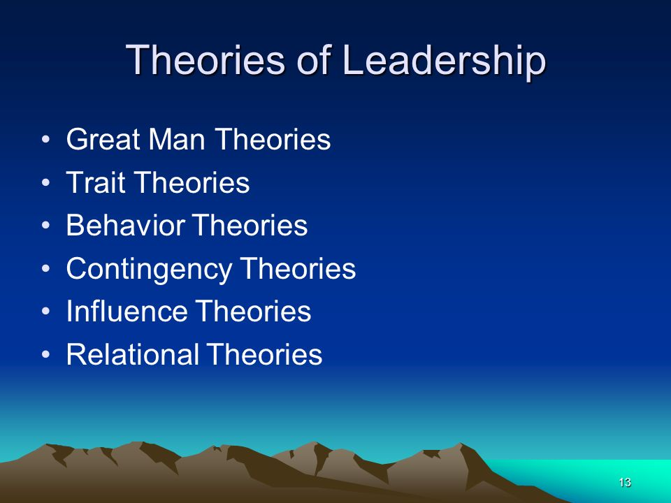 13 Theories of Leadership Great Man Theories Trait Theories Behavior Theories Contingency Theories Influence Theories Relational Theories