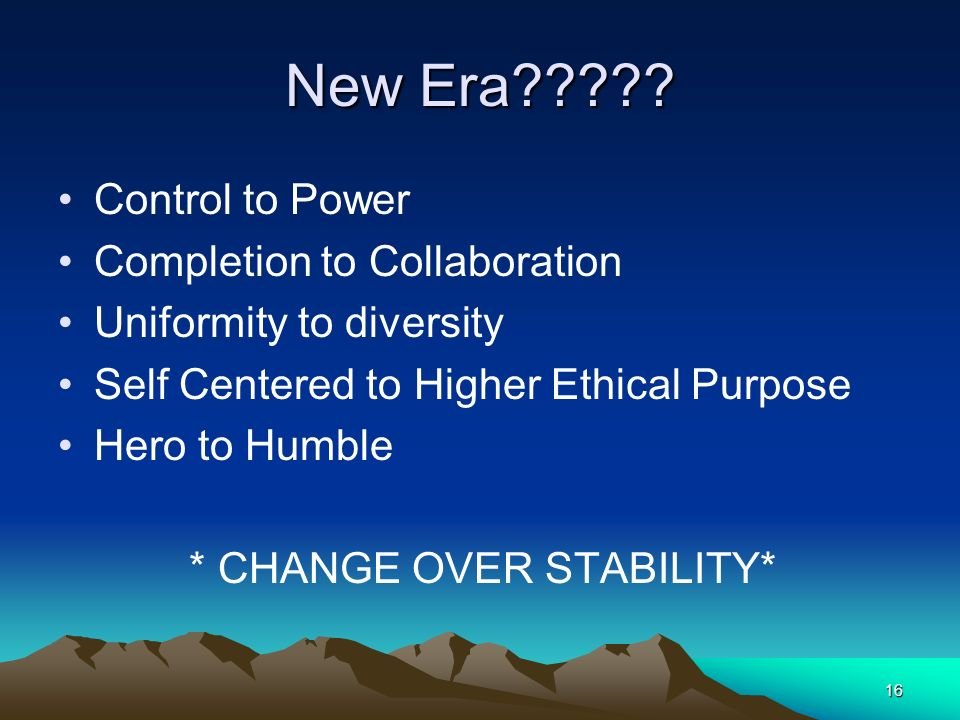 16 New Era????? Control to Power Completion to Collaboration Uniformity to diversity Self Centered to Higher Ethical Purpose Hero to Humble * CHANGE O