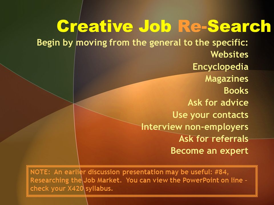 Creative Job Re-Search Begin by moving from the general to the specific: Websites Encyclopedia Magazines Books Ask for advice Use your contacts Interview non-employers Ask for referrals Become an expert NOTE: An earlier discussion presentation may be useful: #84, Researching the Job Market.