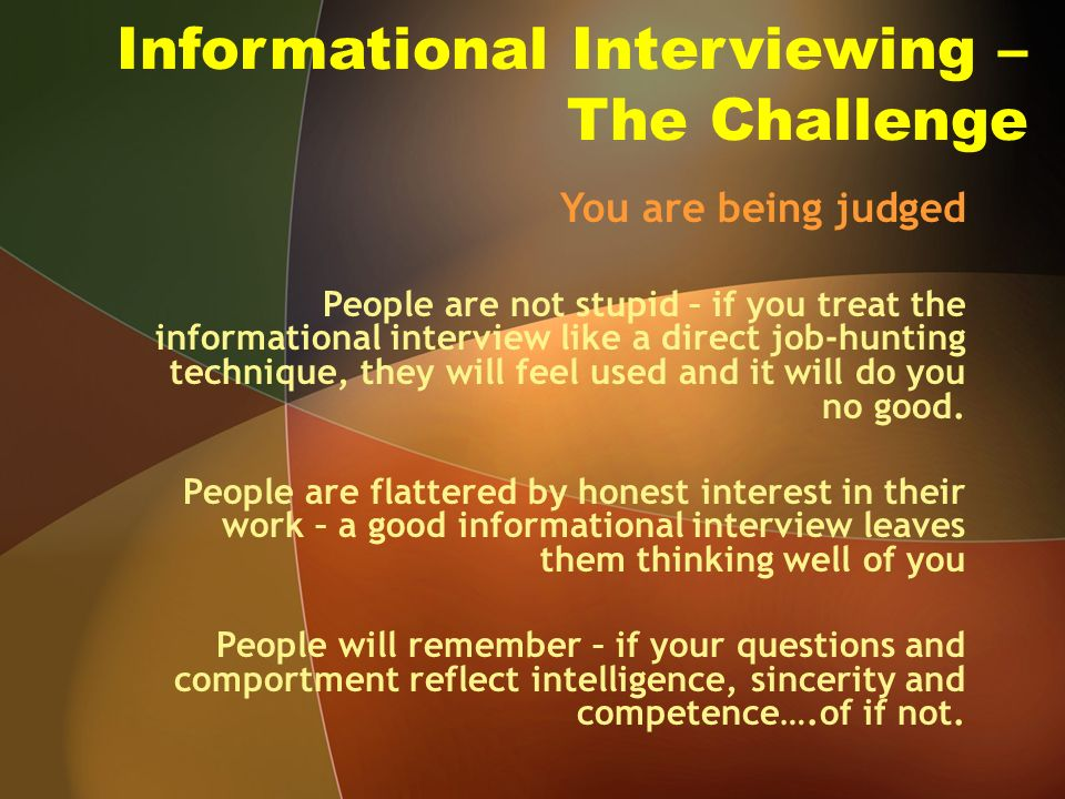 Informational Interviewing – The Challenge You are being judged People are not stupid – if you treat the informational interview like a direct job-hunting technique, they will feel used and it will do you no good.