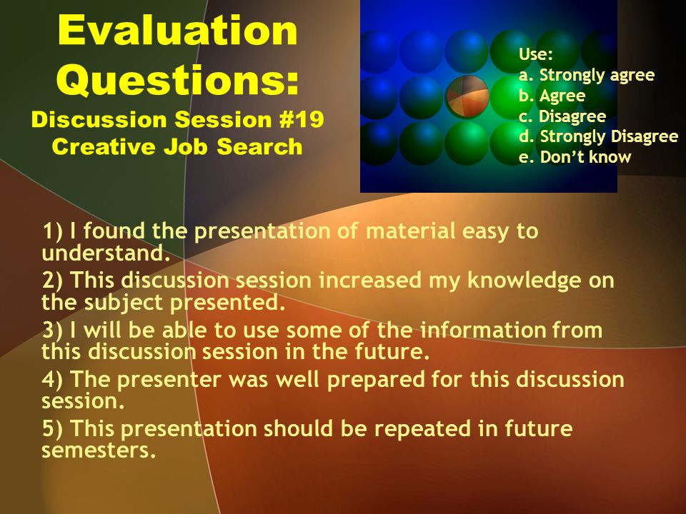 Evaluation Questions: Discussion Session #19 Creative Job Search 1) I found the presentation of material easy to understand.