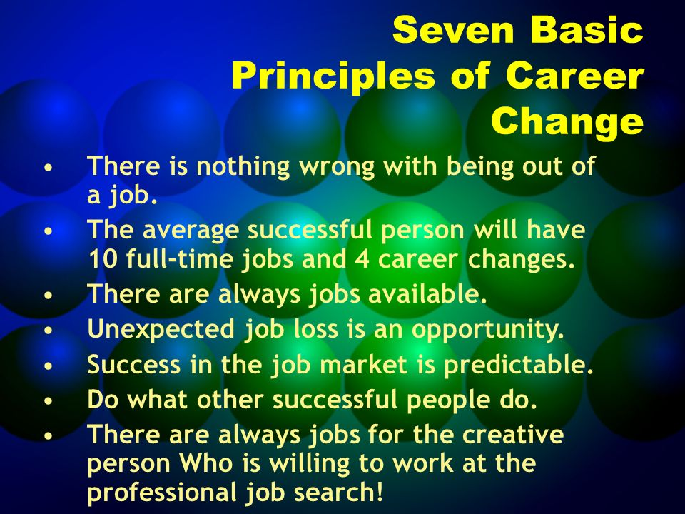 Seven Basic Principles of Career Change There is nothing wrong with being out of a job.