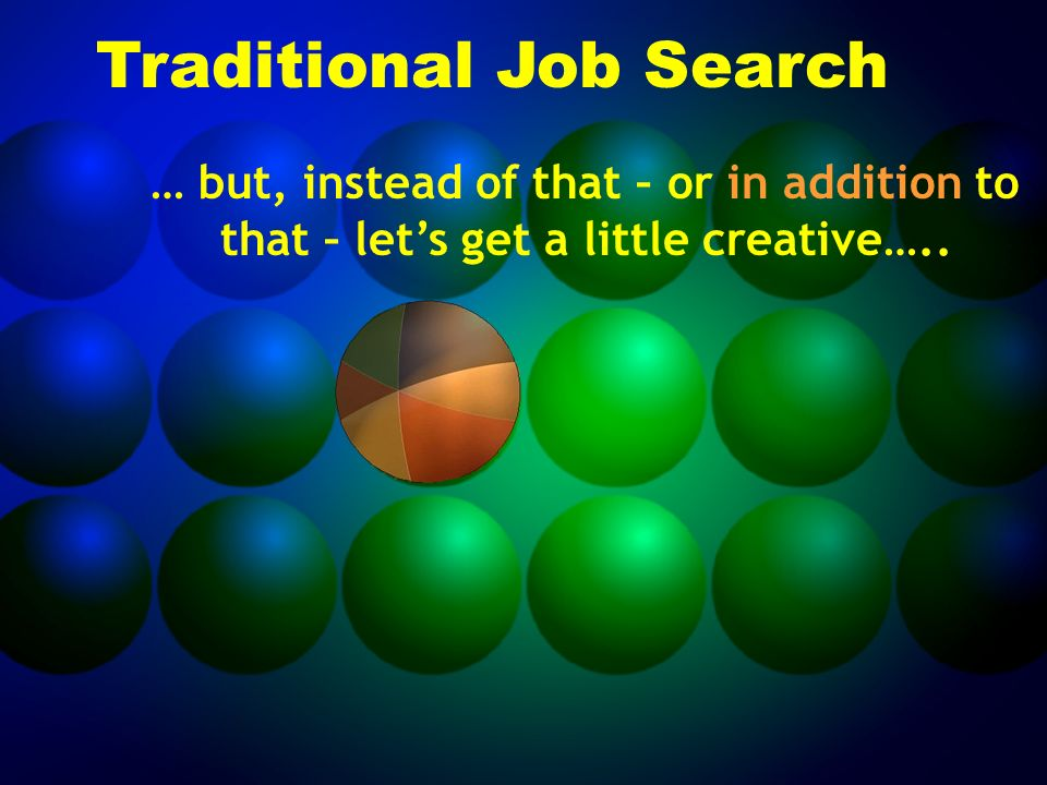Traditional Job Search … but, instead of that – or in addition to that – let's get a little creative…..