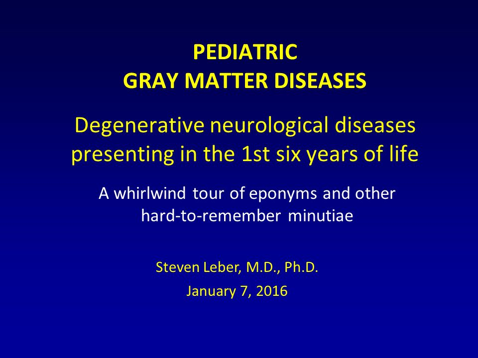 PEDIATRIC GRAY MATTER DISEASES Degenerative neurological diseases presenting in the 1st six years of life A whirlwind tour of eponyms and other hard-to-remember minutiae Steven Leber, M.D., Ph.D.