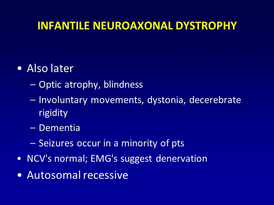 INFANTILE NEUROAXONAL DYSTROPHY Also later –Optic atrophy, blindness –Involuntary movements, dystonia, decerebrate rigidity –Dementia –Seizures occur in a minority of pts NCV s normal; EMG s suggest denervation Autosomal recessive