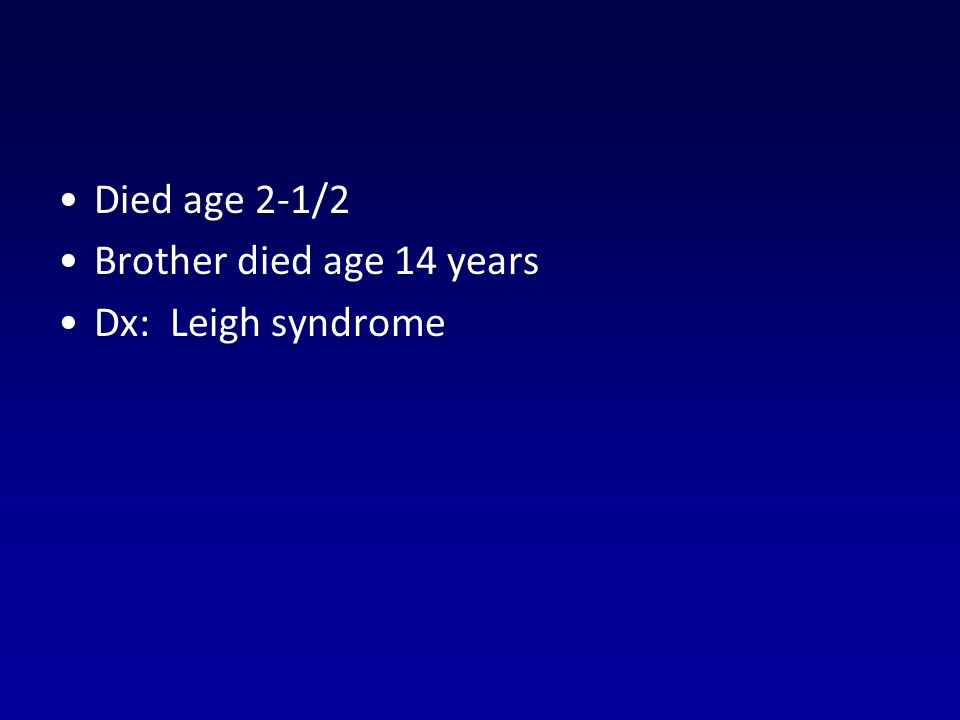 Died age 2-1/2 Brother died age 14 years Dx: Leigh syndrome