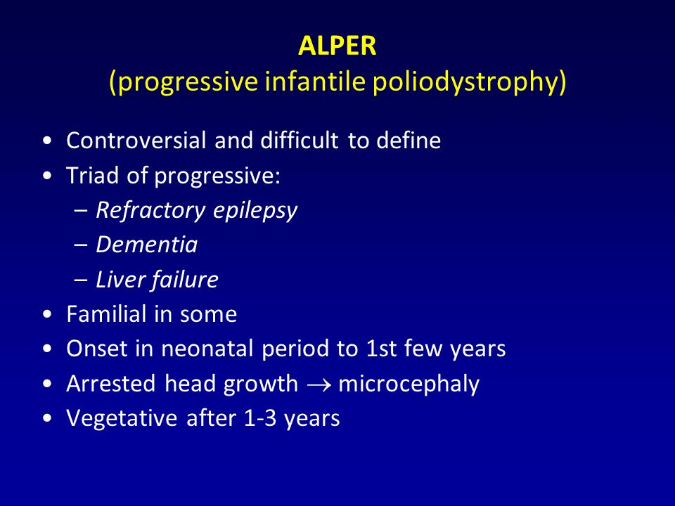 ALPER (progressive infantile poliodystrophy) Controversial and difficult to define Triad of progressive: –Refractory epilepsy –Dementia –Liver failure Familial in some Onset in neonatal period to 1st few years Arrested head growth  microcephaly Vegetative after 1-3 years