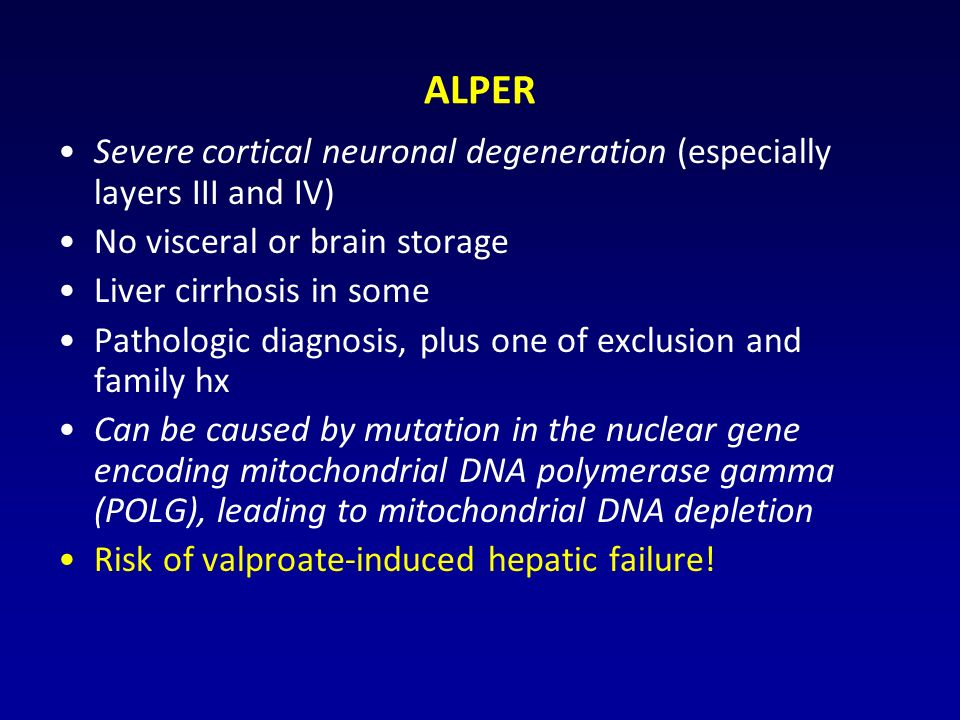 ALPER Severe cortical neuronal degeneration (especially layers III and IV) No visceral or brain storage Liver cirrhosis in some Pathologic diagnosis, plus one of exclusion and family hx Can be caused by mutation in the nuclear gene encoding mitochondrial DNA polymerase gamma (POLG), leading to mitochondrial DNA depletion Risk of valproate-induced hepatic failure!