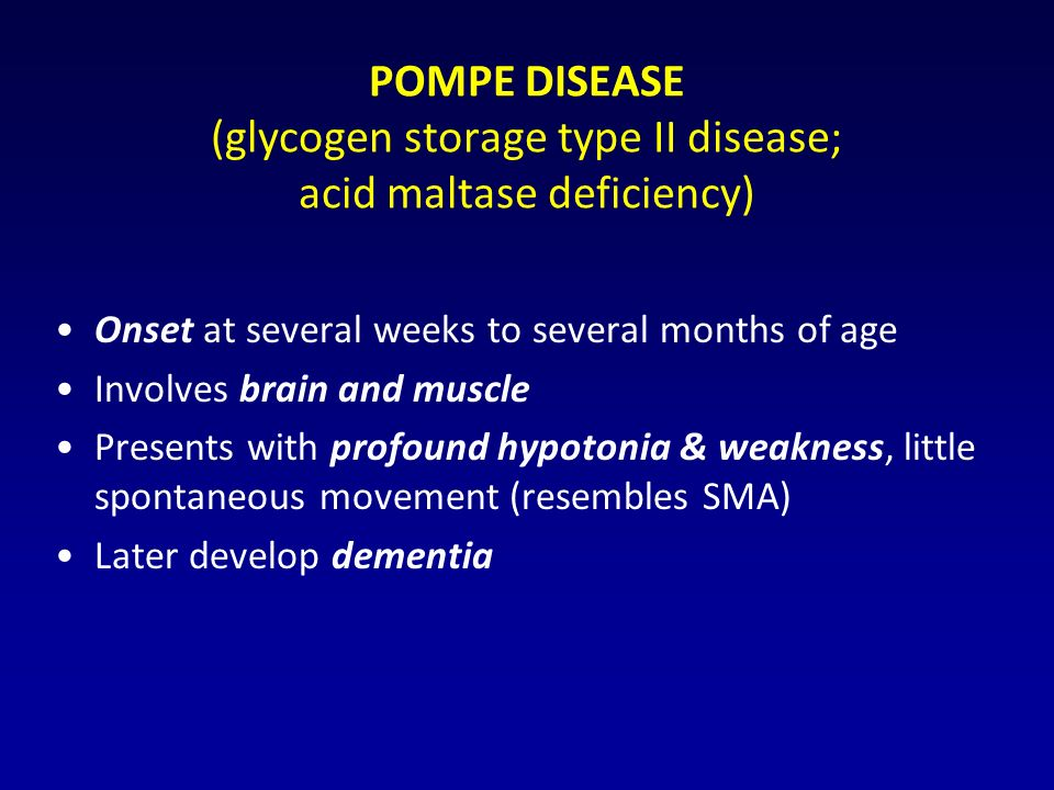 POMPE DISEASE (glycogen storage type II disease; acid maltase deficiency) Onset at several weeks to several months of age Involves brain and muscle Presents with profound hypotonia & weakness, little spontaneous movement (resembles SMA) Later develop dementia