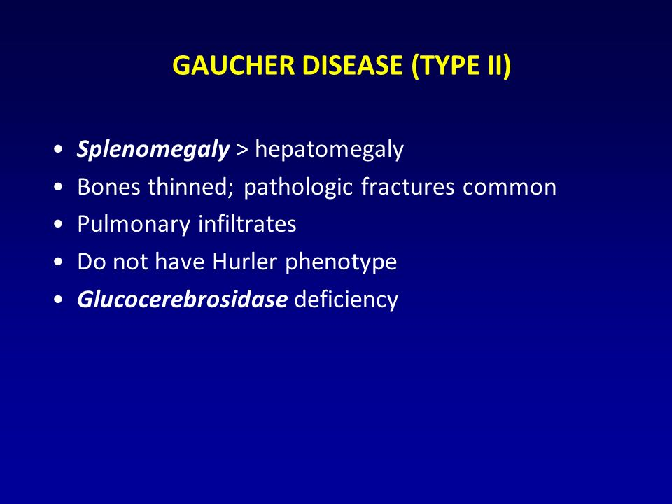 GAUCHER DISEASE (TYPE II) Splenomegaly > hepatomegaly Bones thinned; pathologic fractures common Pulmonary infiltrates Do not have Hurler phenotype Glucocerebrosidase deficiency