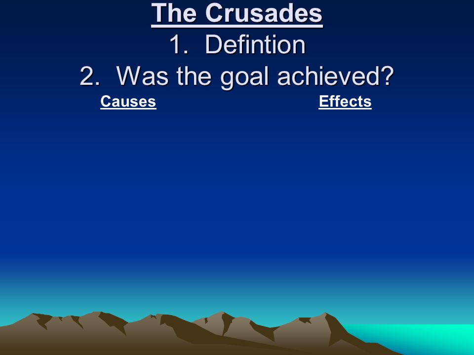 The Crusades 1. Defintion 2. Was the goal achieved CausesEffects