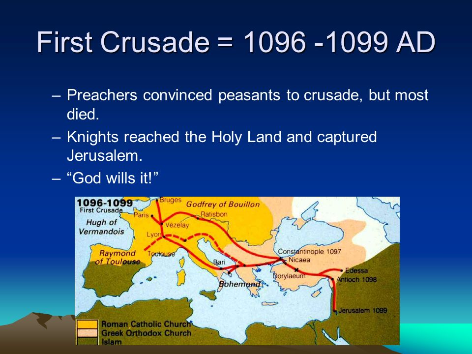 First Crusade = 1096 -1099 AD –Preachers convinced peasants to crusade, but most died.