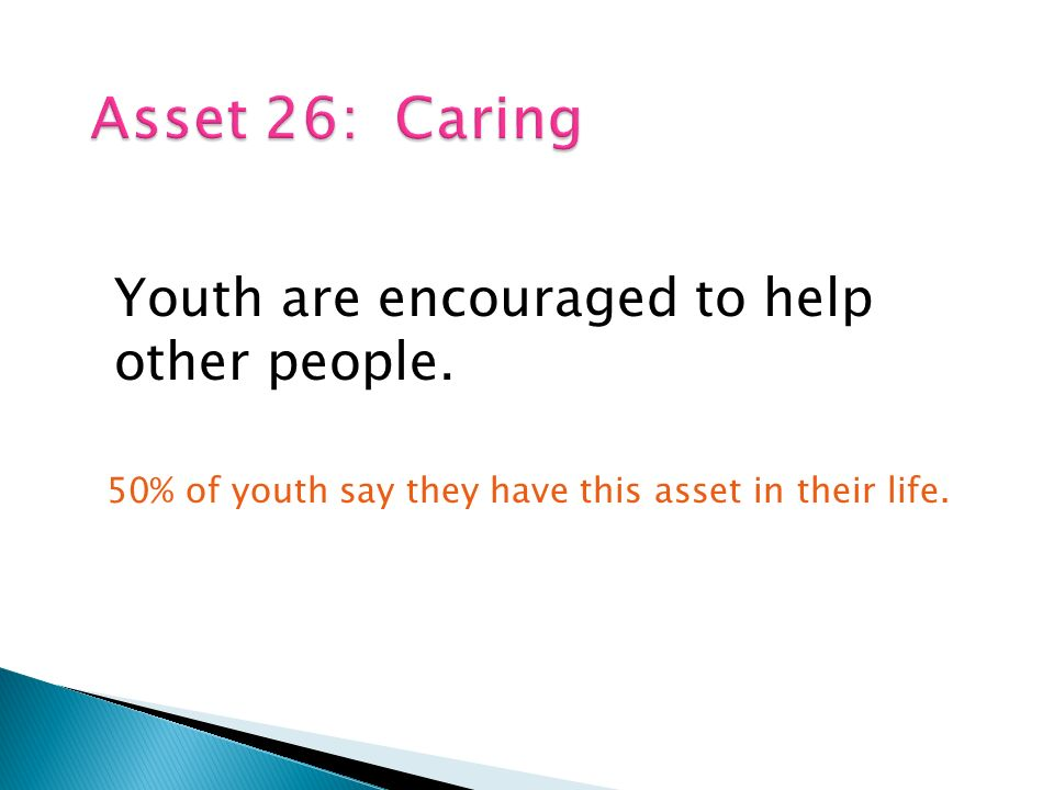 Youth are encouraged to help other people. 50% of youth say they have this asset in their life.