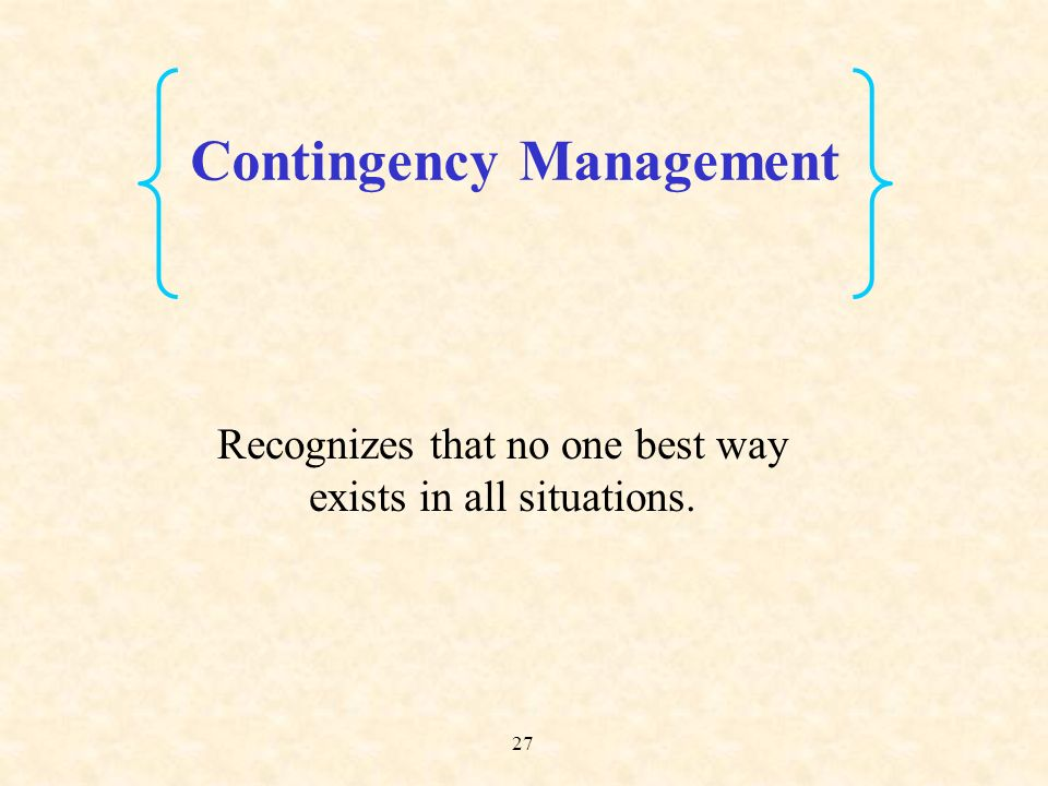 27 Recognizes that no one best way exists in all situations. Contingency Management