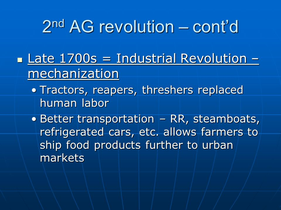2 nd AG revolution – cont'd Late 1700s = Industrial Revolution – mechanization Late 1700s = Industrial Revolution – mechanization Tractors, reapers, threshers replaced human laborTractors, reapers, threshers replaced human labor Better transportation – RR, steamboats, refrigerated cars, etc.