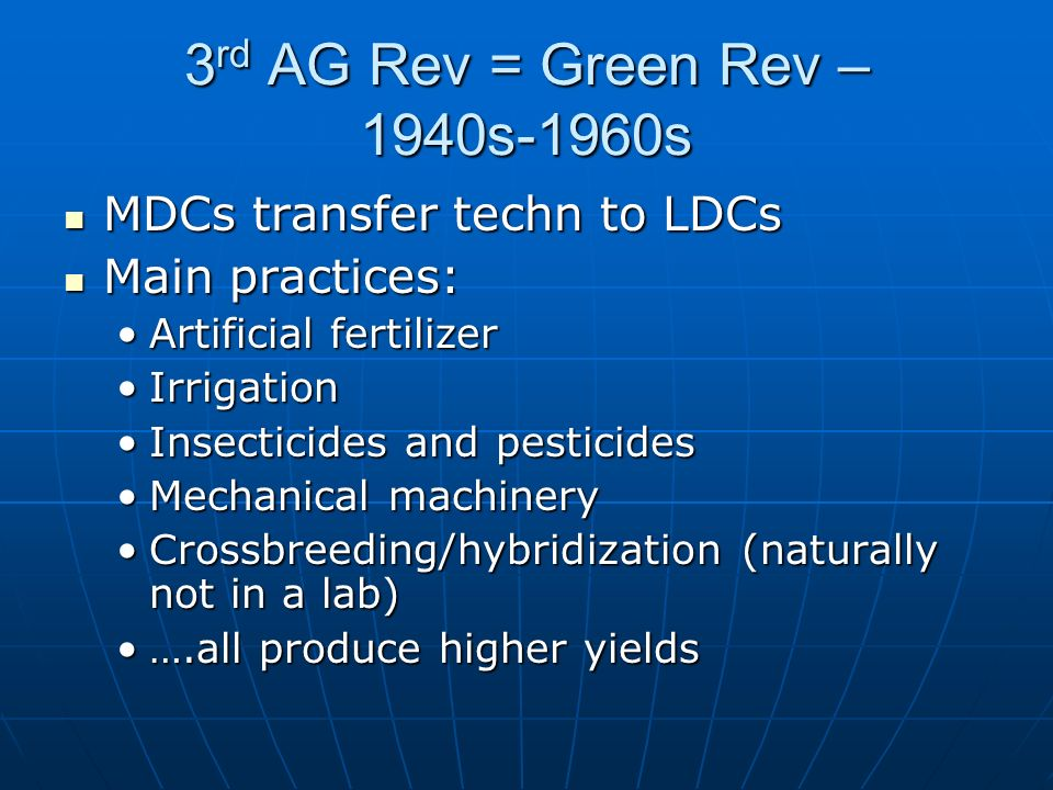 3 rd AG Rev = Green Rev – 1940s-1960s MDCs transfer techn to LDCs MDCs transfer techn to LDCs Main practices: Main practices: Artificial fertilizerArtificial fertilizer IrrigationIrrigation Insecticides and pesticidesInsecticides and pesticides Mechanical machineryMechanical machinery Crossbreeding/hybridization (naturally not in a lab)Crossbreeding/hybridization (naturally not in a lab) ….all produce higher yields….all produce higher yields