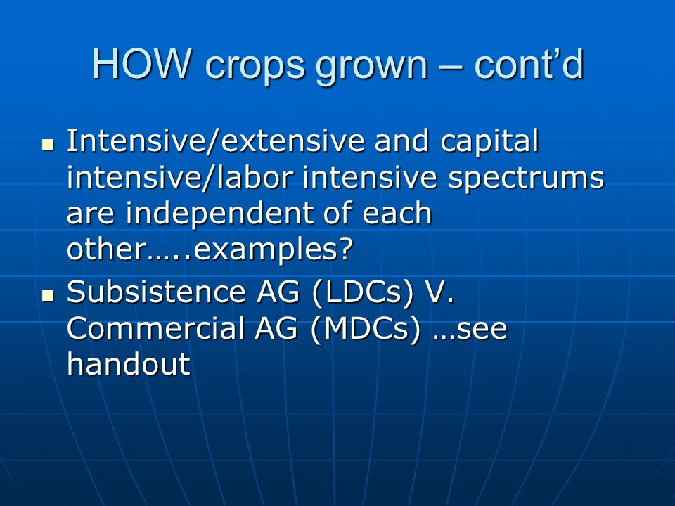 HOW crops grown – cont'd Intensive/extensive and capital intensive/labor intensive spectrums are independent of each other…..examples.