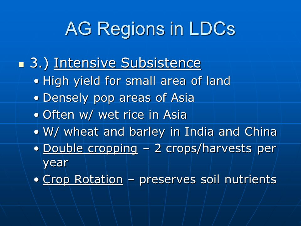 AG Regions in LDCs 3.) Intensive Subsistence 3.) Intensive Subsistence High yield for small area of landHigh yield for small area of land Densely pop areas of AsiaDensely pop areas of Asia Often w/ wet rice in AsiaOften w/ wet rice in Asia W/ wheat and barley in India and ChinaW/ wheat and barley in India and China Double cropping – 2 crops/harvests per yearDouble cropping – 2 crops/harvests per year Crop Rotation – preserves soil nutrientsCrop Rotation – preserves soil nutrients