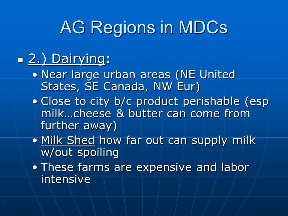 AG Regions in MDCs 2.) Dairying: 2.) Dairying: Near large urban areas (NE United States, SE Canada, NW Eur)Near large urban areas (NE United States, SE Canada, NW Eur) Close to city b/c product perishable (esp milk…cheese & butter can come from further away)Close to city b/c product perishable (esp milk…cheese & butter can come from further away) Milk Shed how far out can supply milk w/out spoilingMilk Shed how far out can supply milk w/out spoiling These farms are expensive and labor intensiveThese farms are expensive and labor intensive