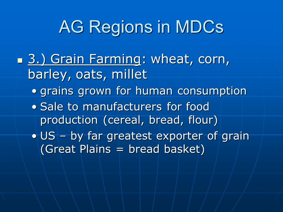 AG Regions in MDCs 3.) Grain Farming: wheat, corn, barley, oats, millet 3.) Grain Farming: wheat, corn, barley, oats, millet grains grown for human consumptiongrains grown for human consumption Sale to manufacturers for food production (cereal, bread, flour)Sale to manufacturers for food production (cereal, bread, flour) US – by far greatest exporter of grain (Great Plains = bread basket)US – by far greatest exporter of grain (Great Plains = bread basket)