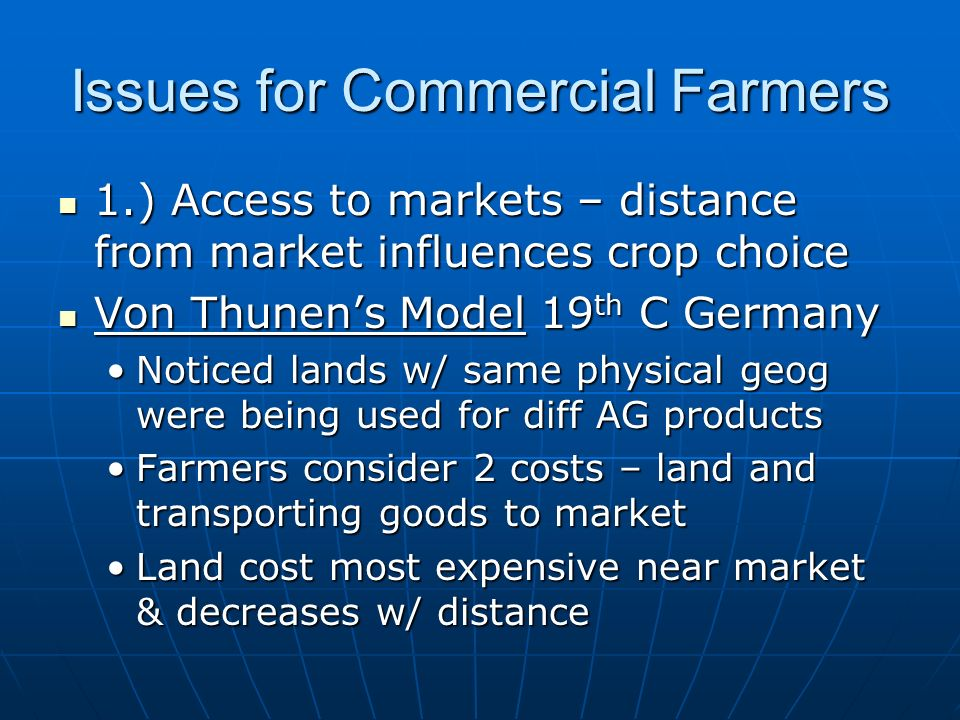 Issues for Commercial Farmers 1.) Access to markets – distance from market influences crop choice 1.) Access to markets – distance from market influences crop choice Von Thunen's Model 19 th C Germany Von Thunen's Model 19 th C Germany Noticed lands w/ same physical geog were being used for diff AG productsNoticed lands w/ same physical geog were being used for diff AG products Farmers consider 2 costs – land and transporting goods to marketFarmers consider 2 costs – land and transporting goods to market Land cost most expensive near market & decreases w/ distanceLand cost most expensive near market & decreases w/ distance