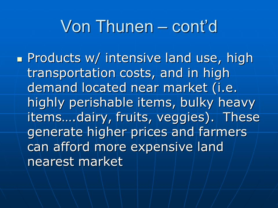 Von Thunen – cont'd Products w/ intensive land use, high transportation costs, and in high demand located near market (i.e.