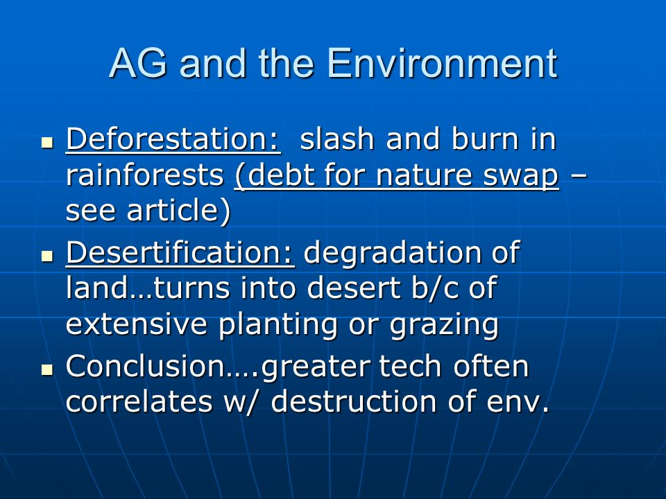 AG and the Environment Deforestation: slash and burn in rainforests (debt for nature swap – see article) Deforestation: slash and burn in rainforests (debt for nature swap – see article) Desertification: degradation of land…turns into desert b/c of extensive planting or grazing Desertification: degradation of land…turns into desert b/c of extensive planting or grazing Conclusion….greater tech often correlates w/ destruction of env.