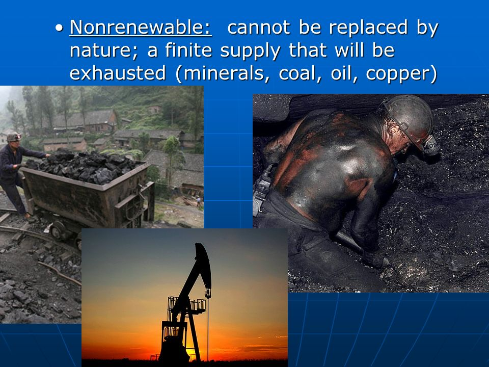 Nonrenewable: cannot be replaced by nature; a finite supply that will be exhausted (minerals, coal, oil, copper)Nonrenewable: cannot be replaced by nature; a finite supply that will be exhausted (minerals, coal, oil, copper)
