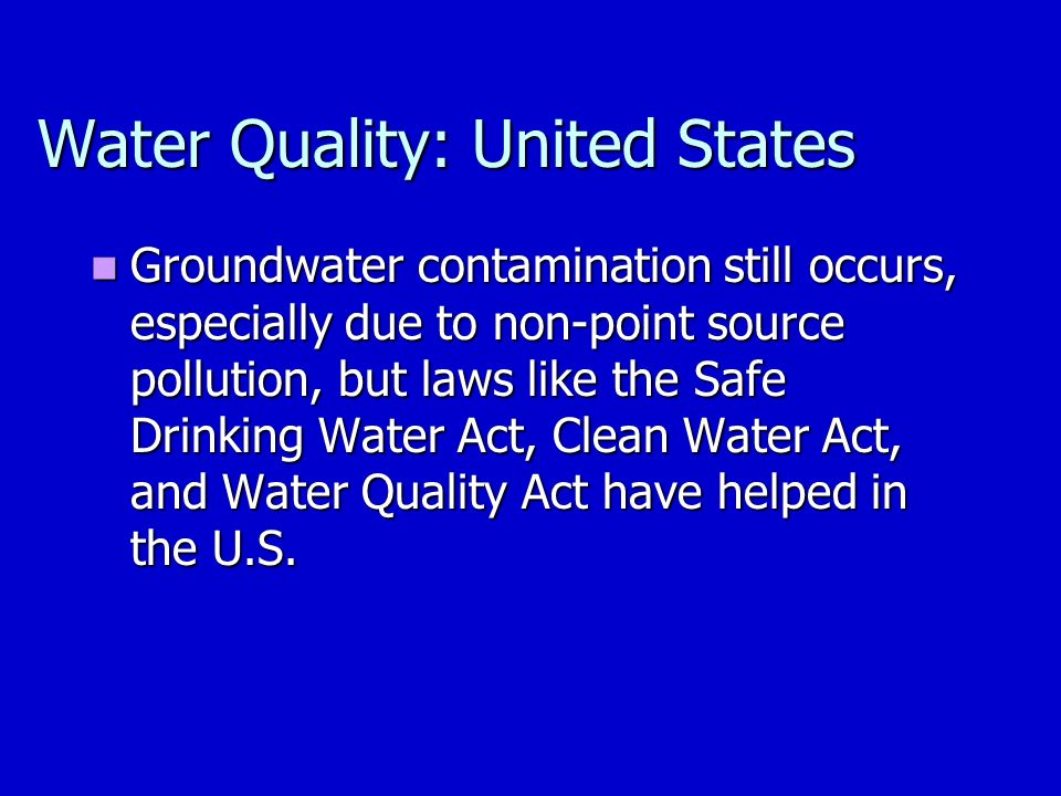 Water Quality: United States Groundwater contamination still occurs, especially due to non-point source pollution, but laws like the Safe Drinking Water Act, Clean Water Act, and Water Quality Act have helped in the U.S.