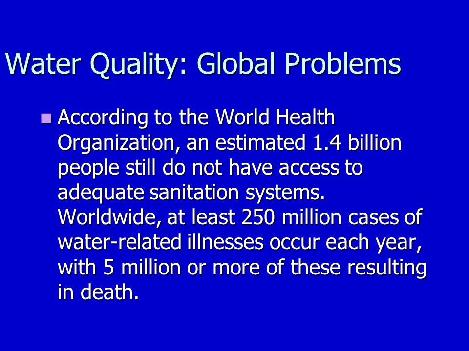 Water Quality: Global Problems According to the World Health Organization, an estimated 1.4 billion people still do not have access to adequate sanitation systems.
