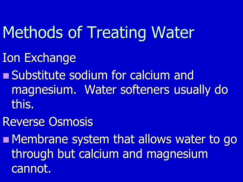 Methods of Treating Water Ion Exchange Substitute sodium for calcium and magnesium.