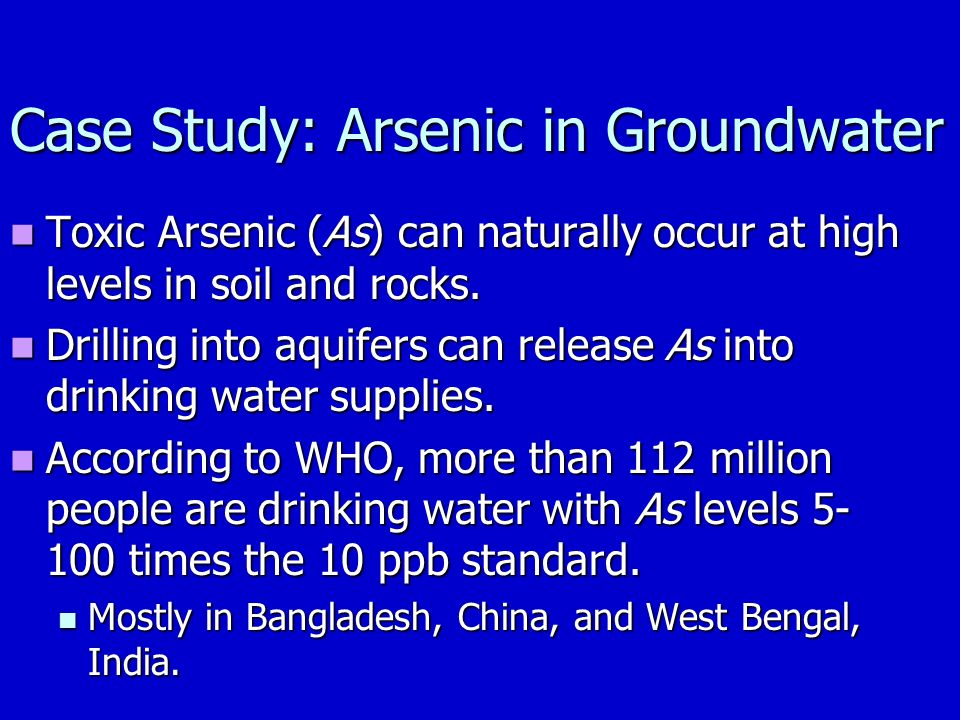 Case Study: Arsenic in Groundwater Toxic Arsenic (As) can naturally occur at high levels in soil and rocks.