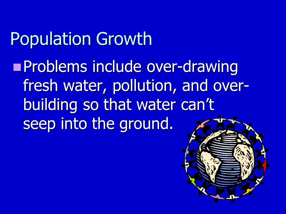 Population Growth Problems include over-drawing fresh water, pollution, and over- building so that water can't seep into the ground.