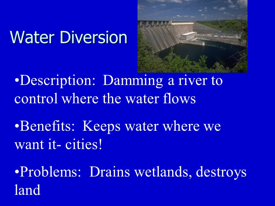 Water Diversion Description: Damming a river to control where the water flows Benefits: Keeps water where we want it- cities.